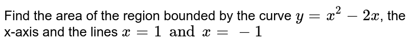 Find the area of the region bounded by the curve `y= x^(2)-2x`, the x-axis and the lines `x=1 and x= -1`
