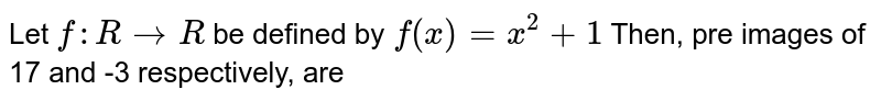 Let `f: RrarrR`  be defined by `f(x) = x^2 + 1` Then, pre images of 17 and -3 respectively, are