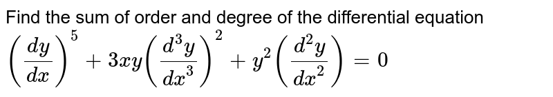 Find the sum of order and degree of the differential equation <br> `((dy)/(dx)) ^(5) + 3 xy ((d ^(3) y )/( dx ^(3))) ^(2) + y ^(2) ((d^(2) y )/( dx ^(2))) = 0`