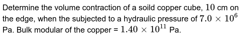 Determine the volume contraction of a soild copper cube, `10` cm on the edge, when the subjected to a hydraulic pressure of `7.0xx10^(6)` Pa. Bulk modular of the copper = `1.40xx10^(11)` Pa.