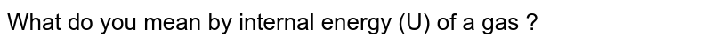 What do you mean by internal energy (U) of a gas ?