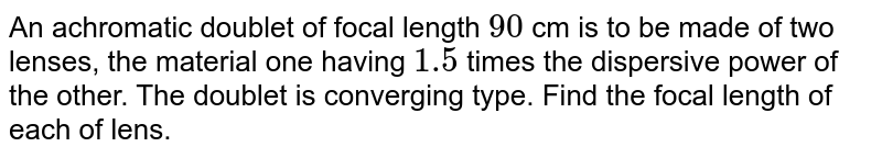 An achromatic doublet of focal length `90` cm is to be made of two lenses, the material one having `1.5` times the dispersive power of the other. The doublet is converging type. Find the focal length of each of lens.