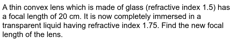 A thin convex lens which is made of glass (refractive index 1.5) has a focal length of 20 cm. It is now completely immersed in a transparent liquid having refractive index 1.75. Find the new focal length of the lens.