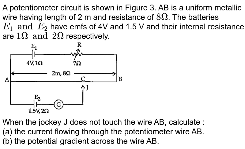 """A potentiometer circuit is shown in Figure 3. AB is a uniform metallic wire having length of 2 m and resistance of `8Omega`. The batteries `E_(1) and E_(2)` have emfs of 4V and 1.5 V and their internal resistance are `1Omega"""" and """"2Omega` respectively. <br> <img src=""""https://doubtnut-static.s.llnwi.net/static/physics_images/OSW_ISC_SQP_PHY_XII_QP_01_E01_037_Q01.png"""" width=""""50%""""> <br> When the jockey J does not touch the wire AB, calculate : <br> (a) the current flowing through the potentiometer wire AB. <br> (b) the potential gradient across the wire AB."""
