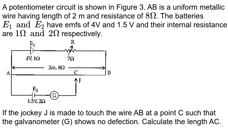 """A potentiometer circuit is shown in Figure 3. AB is a uniform metallic wire having length of 2 m and resistance of `8Omega`. The batteries `E_(1) and E_(2)` have emfs of 4V and 1.5 V and their internal resistance are `1Omega"""" and """"2Omega` respectively. <br> <img src=""""https://doubtnut-static.s.llnwi.net/static/physics_images/OSW_ISC_SQP_PHY_XII_QP_01_E01_038_Q01.png"""" width=""""50%""""> <br> If the jockey J is made to touch the wire AB at a point C such that the galvanometer (G) shows no defection. Calculate the length AC."""