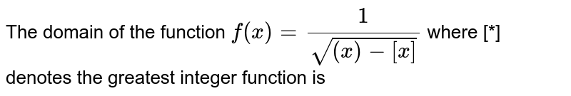 The domain of the function `f(x)=(1)/(sqrt((x)-[x]))`  where [*] denotes the greatest integer function is