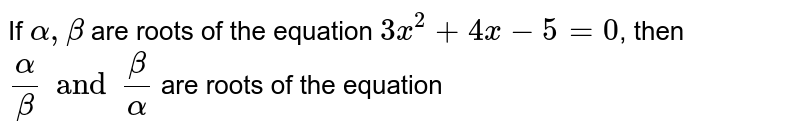 If `alpha,beta` are roots of the equation `3x^(2)+4x-5=0`, then `(alpha)/(beta) and (beta)/(alpha)` are roots of the equation