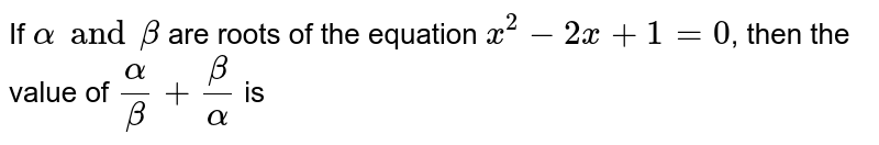 If `alpha and beta` are roots of the equation `x^(2)-2x+1=0`, then the value of `(alpha)/(beta)+(beta)/(alpha)`  is