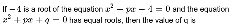 If `-4` is a root of the equation `x^(2)+px-4=0` and the equation `x^(2)+px+q=0` has equal roots, then the value of q is