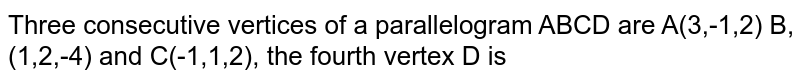 Three consecutive vertices  of a parallelogram ABCD are A(3,-1,2) B, (1,2,-4) and C(-1,1,2), the fourth  vertex D is