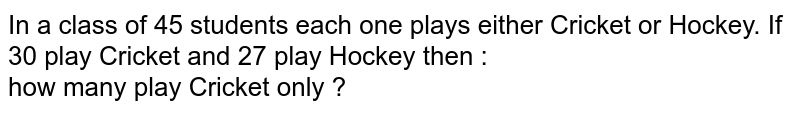 In a class of 45 students each one plays either Cricket or Hockey. If 30 play Cricket and 27 play Hockey then : <br> how many  play Cricket only ?