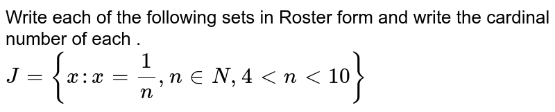 Write each of the following sets in Roster form and write the cardinal number of each . <br>  ` J= { x: x = (1)/( n) , n in N, 4 lt n lt 10 } `