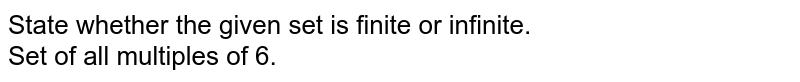 State whether the given set is finite or infinite.  <br>  Set of all multiples of 6.
