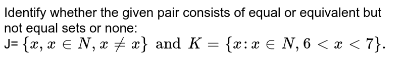 Identify whether the given pair consists of equal or equivalent but not equal sets or none:   <br>  J= ` { x, x in N , x ne x } and K= {x: x in N , 6 lt x lt 7 }.`