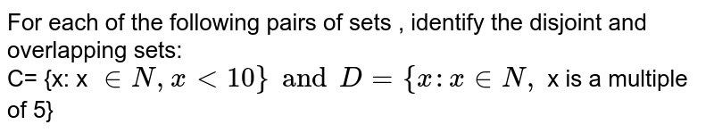 For each of the following pairs of sets ,  identify the disjoint and overlapping sets: <br>  C= {x: x ` in N, x lt 10 } and D = {x: x in N , ` x is a multiple of 5}