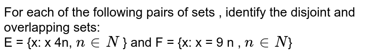 For each of the following pairs of sets ,  identify the disjoint and overlapping sets: <br>   E = {x: x 4n, ` n in N ` } and F = {x: x  = 9 n , ` n in N`}