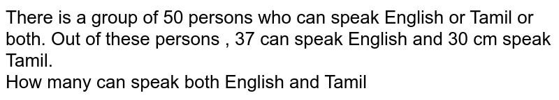 There is a group of 50 persons who can speak English or Tamil or both. Out of these persons , 37 can speak English and 30 cm speak Tamil. <br>  How many can speak both English and Tamil
