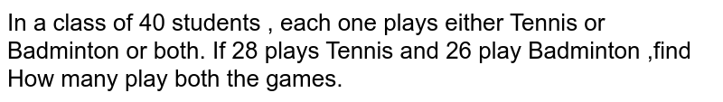 In a class of 40 students , each one plays either Tennis or Badminton or both. If 28 plays Tennis and 26 play Badminton ,find <br> How many play both the games.