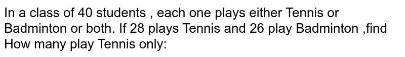 In a class of 40 students , each one plays either Tennis or Badminton or both. If 28 plays Tennis and 26 play Badminton ,find <br> How many play Tennis only: