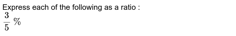 Express each of the following as a ratio : <br> `3/(5)%`