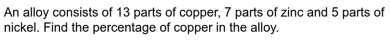 An alloy consists of 13 parts of copper, 7 parts of zinc and 5 parts of nickel. Find the percentage of copper in the alloy.