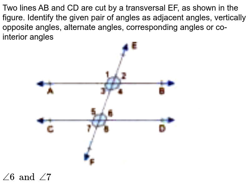 """Two lines AB and CD are cut by a transversal EF, as shown in the figure. Identify the given pair of angles as adjacent angles, vertically opposite angles, alternate angles, corresponding angles or co-interior angles <br> <img src=""""https://doubtnut-static.s.llnwi.net/static/physics_images/GBP_RSA_ICSE_MAT_VII_C17_E03_001_Q01.png"""" width=""""80%""""> <br> `angle6 and angle7`"""