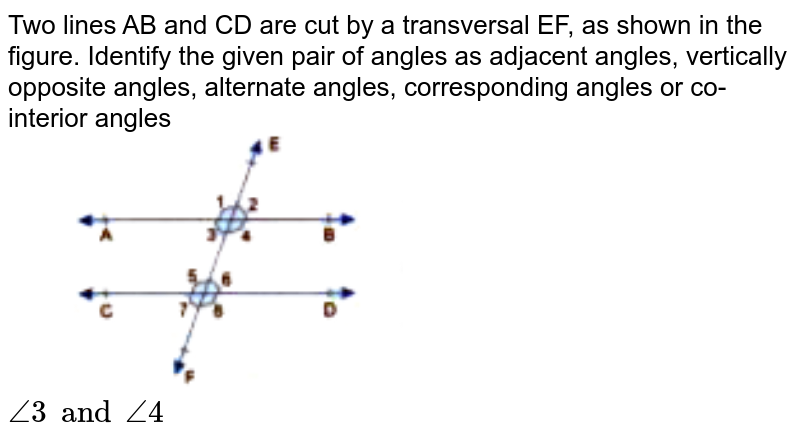 """Two lines AB and CD are cut by a transversal EF, as shown in the figure. Identify the given pair of angles as adjacent angles, vertically opposite angles, alternate angles, corresponding angles or co-interior angles <br> <img src=""""https://doubtnut-static.s.llnwi.net/static/physics_images/GBP_RSA_ICSE_MAT_VII_C17_E03_002_Q01.png"""" width=""""50%""""> <br> `angle3 and angle4`"""