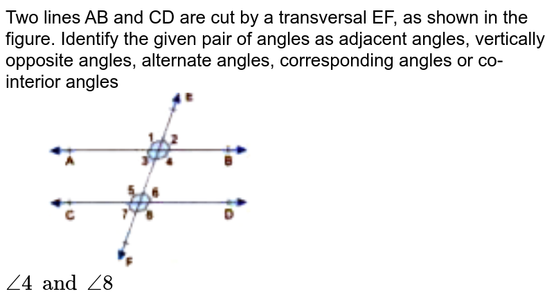 """Two lines AB and CD are cut by a transversal EF, as shown in the figure. Identify the given pair of angles as adjacent angles, vertically opposite angles, alternate angles, corresponding angles or co-interior angles <br> <img src=""""https://doubtnut-static.s.llnwi.net/static/physics_images/GBP_RSA_ICSE_MAT_VII_C17_E03_003_Q01.png"""" width=""""50%""""> <br> `angle4 and angle8`"""