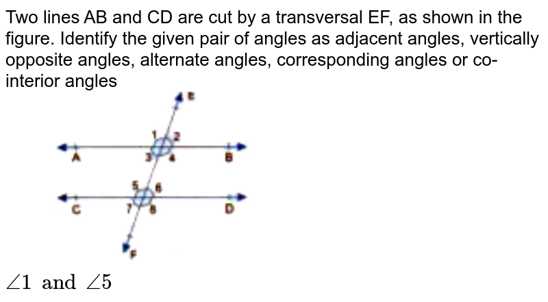 """Two lines AB and CD are cut by a transversal EF, as shown in the figure. Identify the given pair of angles as adjacent angles, vertically opposite angles, alternate angles, corresponding angles or co-interior angles <br> <img src=""""https://doubtnut-static.s.llnwi.net/static/physics_images/GBP_RSA_ICSE_MAT_VII_C17_E03_004_Q01.png"""" width=""""50%""""> <br>  `angle1 and angle5`"""