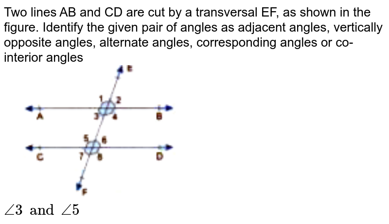 """Two lines AB and CD are cut by a transversal EF, as shown in the figure. Identify the given pair of angles as adjacent angles, vertically opposite angles, alternate angles, corresponding angles or co-interior angles <br> <img src=""""https://doubtnut-static.s.llnwi.net/static/physics_images/GBP_RSA_ICSE_MAT_VII_C17_E03_005_Q01.png"""" width=""""50%""""> <br> `angle3 and angle5`"""