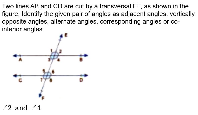 """Two lines AB and CD are cut by a transversal EF, as shown in the figure. Identify the given pair of angles as adjacent angles, vertically opposite angles, alternate angles, corresponding angles or co-interior angles <br> <img src=""""https://doubtnut-static.s.llnwi.net/static/physics_images/GBP_RSA_ICSE_MAT_VII_C17_E03_006_Q01.png"""" width=""""50%""""> <br>  `angle2 and angle4`"""