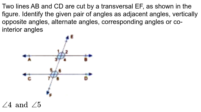 """Two lines AB and CD are cut by a transversal EF, as shown in the figure. Identify the given pair of angles as adjacent angles, vertically opposite angles, alternate angles, corresponding angles or co-interior angles <br> <img src=""""https://doubtnut-static.s.llnwi.net/static/physics_images/GBP_RSA_ICSE_MAT_VII_C17_E03_007_Q01.png"""" width=""""50%""""> <br>  `angle4 and angle5`"""