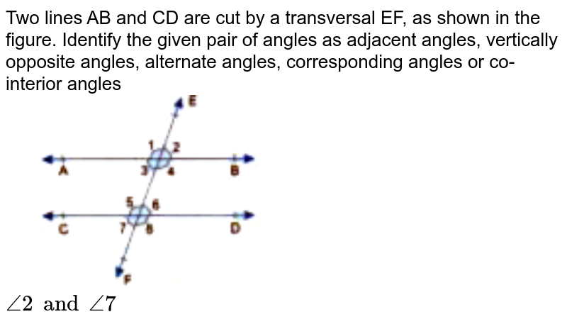 """Two lines AB and CD are cut by a transversal EF, as shown in the figure. Identify the given pair of angles as adjacent angles, vertically opposite angles, alternate angles, corresponding angles or co-interior angles <br> <img src=""""https://doubtnut-static.s.llnwi.net/static/physics_images/GBP_RSA_ICSE_MAT_VII_C17_E03_008_Q01.png"""" width=""""50%""""> <br> `angle2 and angle7`"""