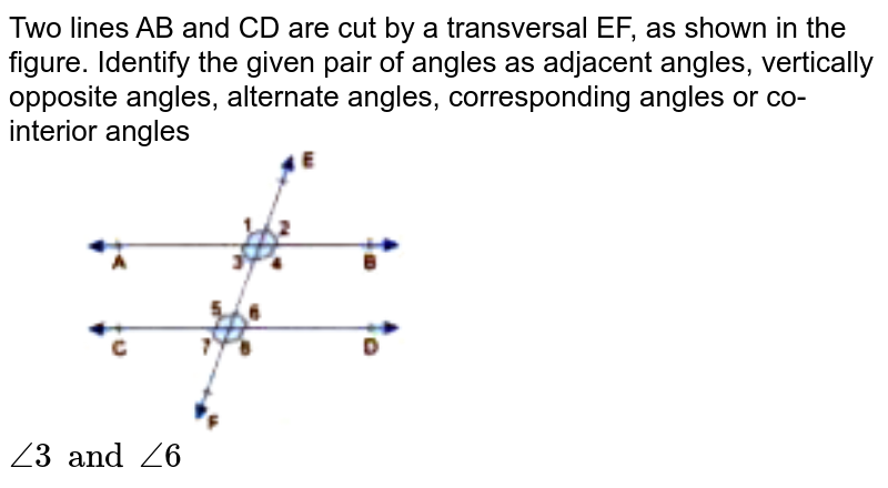 """Two lines AB and CD are cut by a transversal EF, as shown in the figure. Identify the given pair of angles as adjacent angles, vertically opposite angles, alternate angles, corresponding angles or co-interior angles <br> <img src=""""https://doubtnut-static.s.llnwi.net/static/physics_images/GBP_RSA_ICSE_MAT_VII_C17_E03_009_Q01.png"""" width=""""50%""""> <br> `angle3 and angle6`"""