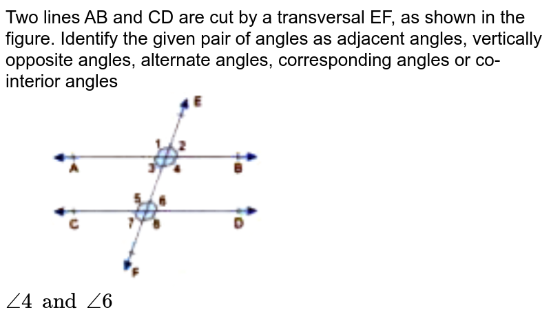"""Two lines AB and CD are cut by a transversal EF, as shown in the figure. Identify the given pair of angles as adjacent angles, vertically opposite angles, alternate angles, corresponding angles or co-interior angles <br> <img src=""""https://doubtnut-static.s.llnwi.net/static/physics_images/GBP_RSA_ICSE_MAT_VII_C17_E03_010_Q01.png"""" width=""""50%""""> <br> `angle4 and angle6`"""