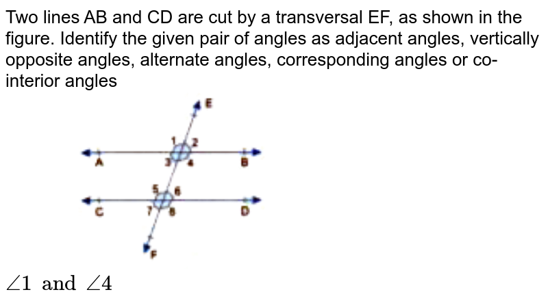 """Two lines AB and CD are cut by a transversal EF, as shown in the figure. Identify the given pair of angles as adjacent angles, vertically opposite angles, alternate angles, corresponding angles or co-interior angles <br> <img src=""""https://doubtnut-static.s.llnwi.net/static/physics_images/GBP_RSA_ICSE_MAT_VII_C17_E03_012_Q01.png"""" width=""""50%""""> <br>  `angle1 and angle4`"""