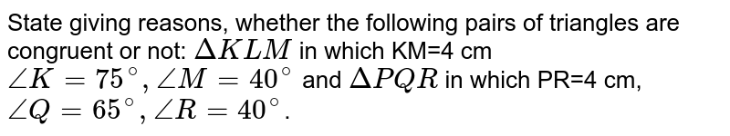 State giving reasons, whether the following pairs of triangles are congruent or not: `DeltaKLM` in which KM=4 cm `angleK=75^(@),angleM=40^(@)` and `DeltaPQR` in which PR=4 cm, `angleQ=65^(@),angleR=40^(@)`.