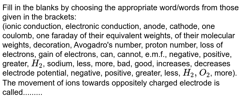 Fill in the blanks by choosing the appropriate  word/words from those given in the brackets: <br>  (ionic conduction, electronic conduction, anode, cathode, one coulomb, one faraday of their equivalent weights, of their molecular weights, decoration, Avogadro's number, proton number, loss of electrons, gain of electrons, can, cannot, e.m.f., negative, positive, greater, `H_(2)`, sodium, less, more, bad, good, increases, decreases electrode potential, negative, positive, greater, less, `H_(2), O_(2)`, more). <br> The movement of ions towards oppositely charged electrode  is called.........