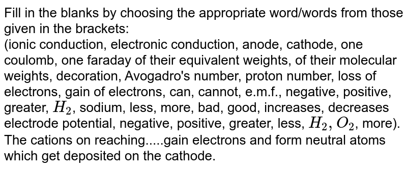Fill in the blanks by choosing the appropriate  word/words from those given in the brackets: <br>  (ionic conduction, electronic conduction, anode, cathode, one coulomb, one faraday of their equivalent weights, of their molecular weights, decoration, Avogadro's number, proton number, loss of electrons, gain of electrons, can, cannot, e.m.f., negative, positive, greater, `H_(2)`, sodium, less, more, bad, good, increases, decreases electrode potential, negative, positive, greater, less, `H_(2), O_(2)`, more). <br>The cations on reaching.....gain electrons and form neutral  atoms which get deposited on the cathode.