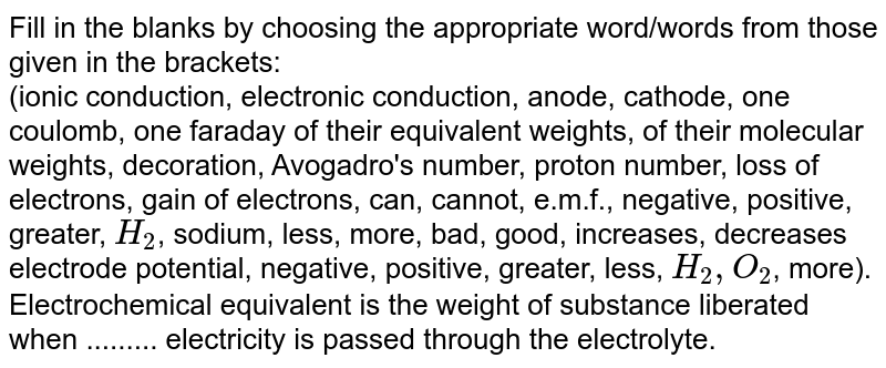 Fill in the blanks by choosing the appropriate  word/words from those given in the brackets: <br>  (ionic conduction, electronic conduction, anode, cathode, one coulomb, one faraday of their equivalent weights, of their molecular weights, decoration, Avogadro's number, proton number, loss of electrons, gain of electrons, can, cannot, e.m.f., negative, positive, greater, `H_(2)`, sodium, less, more, bad, good, increases, decreases electrode potential, negative, positive, greater, less, `H_(2), O_(2)`, more). <br> Electrochemical equivalent is the weight of substance  liberated when ......... electricity is passed through the  electrolyte.