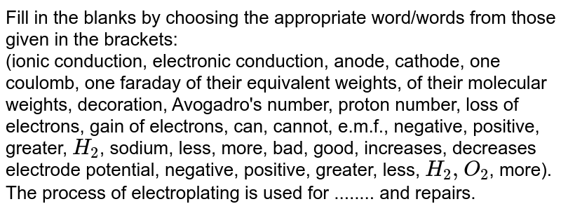 Fill in the blanks by choosing the appropriate  word/words from those given in the brackets: <br>  (ionic conduction, electronic conduction, anode, cathode, one coulomb, one faraday of their equivalent weights, of their molecular weights, decoration, Avogadro's number, proton number, loss of electrons, gain of electrons, can, cannot, e.m.f., negative, positive, greater, `H_(2)`, sodium, less, more, bad, good, increases, decreases electrode potential, negative, positive, greater, less, `H_(2), O_(2)`, more). <br>The process of electroplating is used for ........ and repairs.