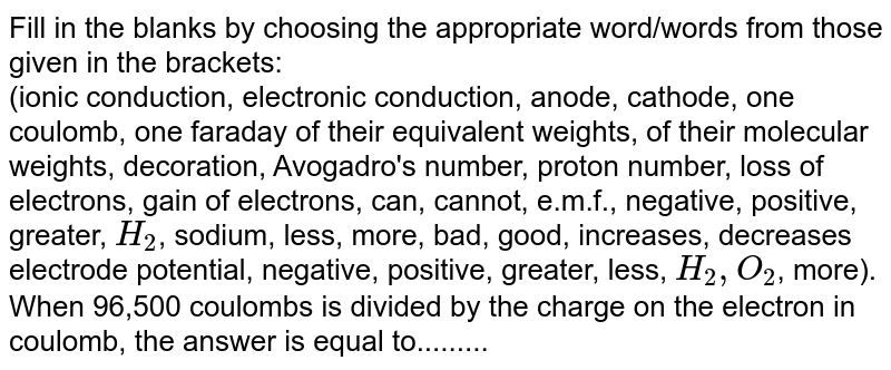 Fill in the blanks by choosing the appropriate  word/words from those given in the brackets: <br>  (ionic conduction, electronic conduction, anode, cathode, one coulomb, one faraday of their equivalent weights, of their molecular weights, decoration, Avogadro's number, proton number, loss of electrons, gain of electrons, can, cannot, e.m.f., negative, positive, greater, `H_(2)`, sodium, less, more, bad, good, increases, decreases electrode potential, negative, positive, greater, less, `H_(2), O_(2)`, more). <br>When 96,500 coulombs is divided by the charge on the  electron in coulomb, the answer is equal to.........