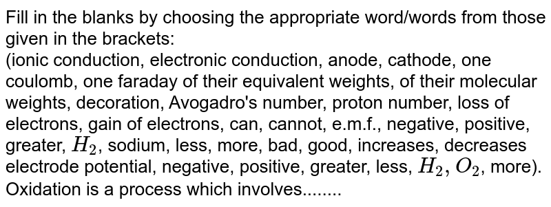 Fill in the blanks by choosing the appropriate  word/words from those given in the brackets: <br>  (ionic conduction, electronic conduction, anode, cathode, one coulomb, one faraday of their equivalent weights, of their molecular weights, decoration, Avogadro's number, proton number, loss of electrons, gain of electrons, can, cannot, e.m.f., negative, positive, greater, `H_(2)`, sodium, less, more, bad, good, increases, decreases electrode potential, negative, positive, greater, less, `H_(2), O_(2)`, more). <br>Oxidation is a process which involves........