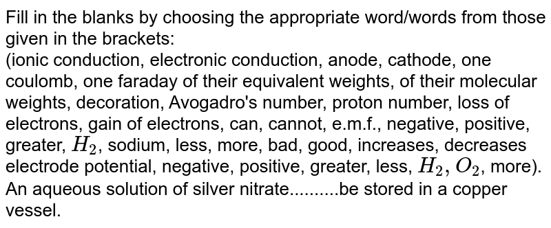 Fill in the blanks by choosing the appropriate  word/words from those given in the brackets: <br>  (ionic conduction, electronic conduction, anode, cathode, one coulomb, one faraday of their equivalent weights, of their molecular weights, decoration, Avogadro's number, proton number, loss of electrons, gain of electrons, can, cannot, e.m.f., negative, positive, greater, `H_(2)`, sodium, less, more, bad, good, increases, decreases electrode potential, negative, positive, greater, less, `H_(2), O_(2)`, more). <br>An aqueous solution of silver nitrate..........be stored in a  copper vessel.