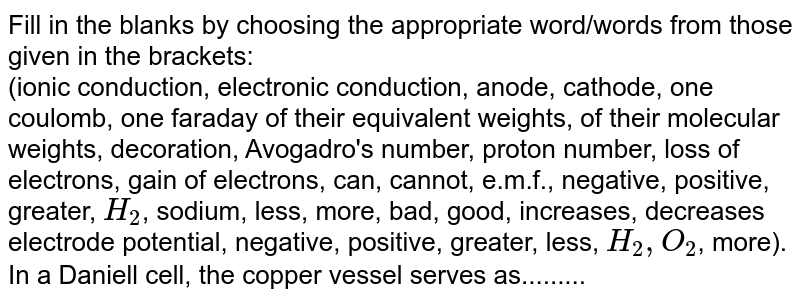 Fill in the blanks by choosing the appropriate  word/words from those given in the brackets: <br>  (ionic conduction, electronic conduction, anode, cathode, one coulomb, one faraday of their equivalent weights, of their molecular weights, decoration, Avogadro's number, proton number, loss of electrons, gain of electrons, can, cannot, e.m.f., negative, positive, greater, `H_(2)`, sodium, less, more, bad, good, increases, decreases electrode potential, negative, positive, greater, less, `H_(2), O_(2)`, more). <br>In a Daniell cell, the copper vessel serves as.........