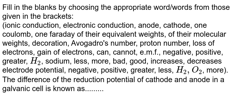 Fill in the blanks by choosing the appropriate  word/words from those given in the brackets: <br>  (ionic conduction, electronic conduction, anode, cathode, one coulomb, one faraday of their equivalent weights, of their molecular weights, decoration, Avogadro's number, proton number, loss of electrons, gain of electrons, can, cannot, e.m.f., negative, positive, greater, `H_(2)`, sodium, less, more, bad, good, increases, decreases electrode potential, negative, positive, greater, less, `H_(2), O_(2)`, more). <br>The difference of the reduction potential of cathode and  anode in a galvanic cell is known as.........