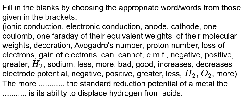 Fill in the blanks by choosing the appropriate  word/words from those given in the brackets: <br>  (ionic conduction, electronic conduction, anode, cathode, one coulomb, one faraday of their equivalent weights, of their molecular weights, decoration, Avogadro's number, proton number, loss of electrons, gain of electrons, can, cannot, e.m.f., negative, positive, greater, `H_(2)`, sodium, less, more, bad, good, increases, decreases electrode potential, negative, positive, greater, less, `H_(2), O_(2)`, more). <br>The more ............ the standard reduction potential of a metal  the ........... is its ability to displace hydrogen from acids.