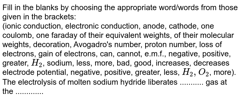 Fill in the blanks by choosing the appropriate  word/words from those given in the brackets: <br>  (ionic conduction, electronic conduction, anode, cathode, one coulomb, one faraday of their equivalent weights, of their molecular weights, decoration, Avogadro's number, proton number, loss of electrons, gain of electrons, can, cannot, e.m.f., negative, positive, greater, `H_(2)`, sodium, less, more, bad, good, increases, decreases electrode potential, negative, positive, greater, less, `H_(2), O_(2)`, more). <br>The electrolysis of molten sodium hydride liberates ...........  gas at the .............