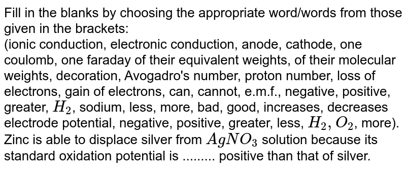 Fill in the blanks by choosing the appropriate  word/words from those given in the brackets: <br>  (ionic conduction, electronic conduction, anode, cathode, one coulomb, one faraday of their equivalent weights, of their molecular weights, decoration, Avogadro's number, proton number, loss of electrons, gain of electrons, can, cannot, e.m.f., negative, positive, greater, `H_(2)`, sodium, less, more, bad, good, increases, decreases electrode potential, negative, positive, greater, less, `H_(2), O_(2)`, more). <br>Zinc is able to displace silver from `AgNO_(3)` solution because  its standard oxidation potential is ......... positive than that of  silver.