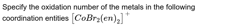 Specify the oxidation number of the metals in the following coordination entities `[CoBr_2(en)_2]^(+)`